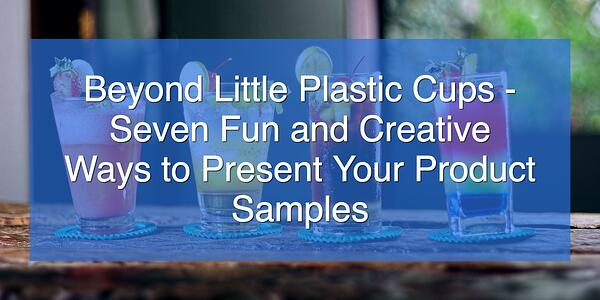 Beyond Little Plastic Cups - Seven Fun and Creative Ways to Present Your Product Samples