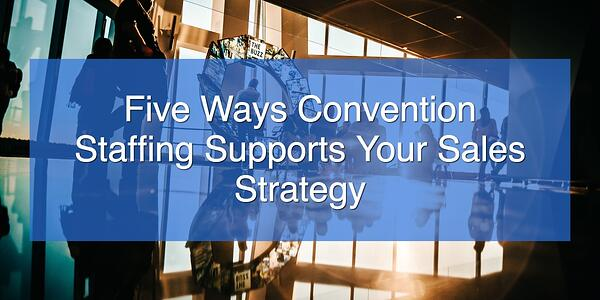 Five Ways Convention Staffing Supports Your Sales Strategy
