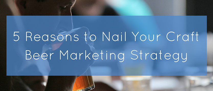 5 Reasons to Nail Your Craft Beer Marketing Strategy.png