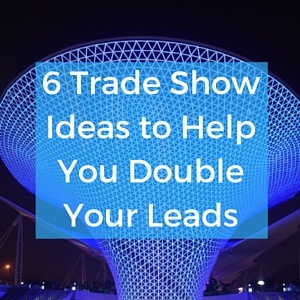 6_Trade_Show_Ideas_to_Help_You_Double_Your_Leads_1.jpg