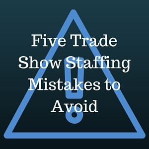 Five_Trade_Show_Staffing_Mistakes_to_Avoid.jpg