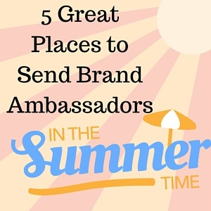 5_Great_Places_to_Send_Brand_Ambassadors_This_Summer.jpg