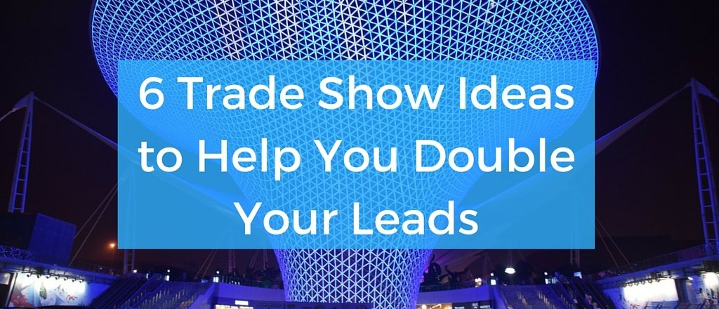 6_Trade_Show_Ideas_to_Help_You_Double_Your_Leads.jpg